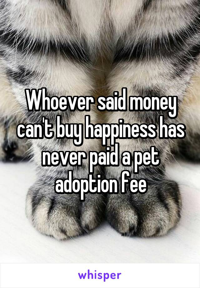 Whoever said money can't buy happiness has never paid a pet adoption fee