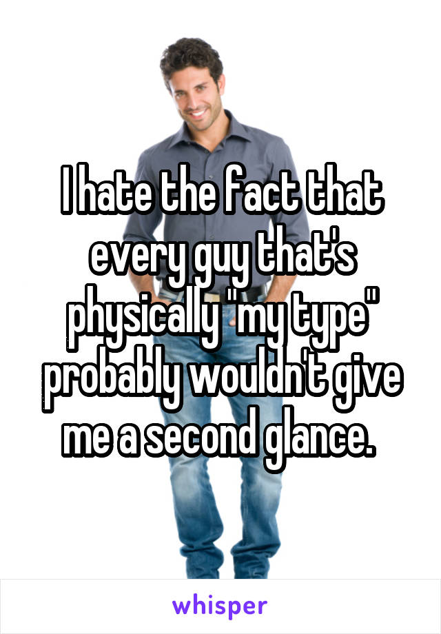 """I hate the fact that every guy that's physically """"my type"""" probably wouldn't give me a second glance."""