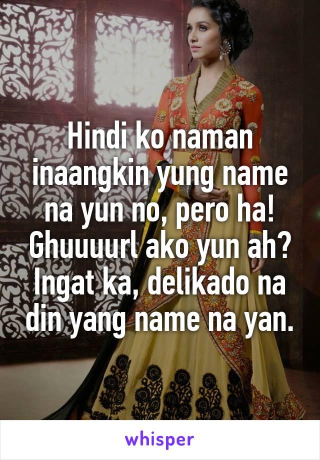 Hindi ko naman inaangkin yung name na yun no, pero ha! Ghuuuurl ako yun ah? Ingat ka, delikado na din yang name na yan.