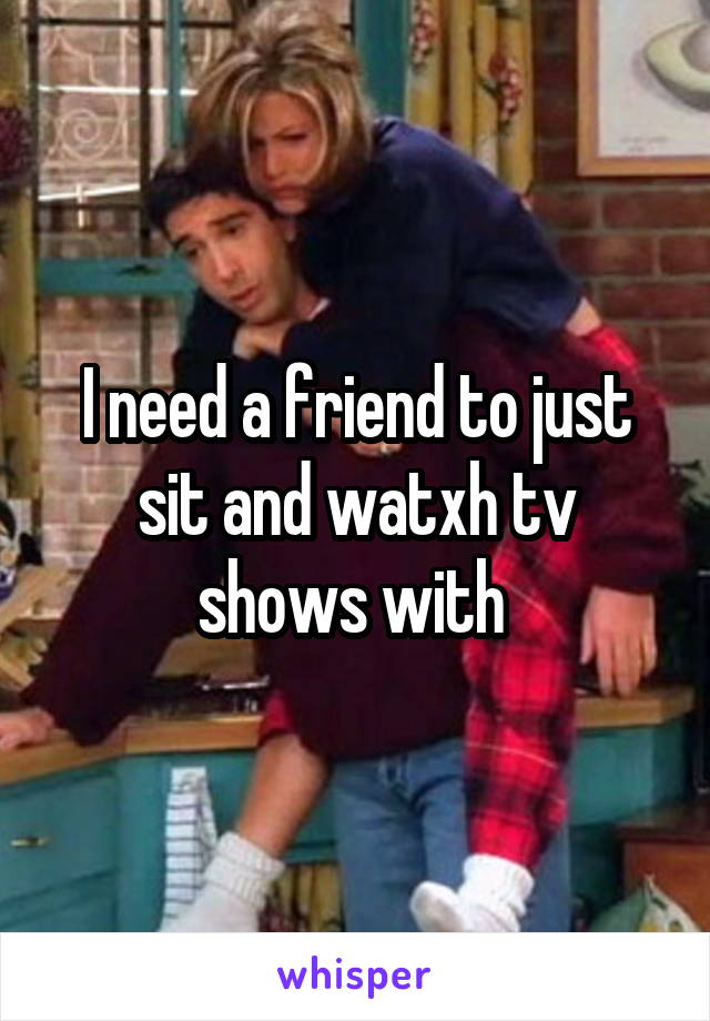 I need a friend to just sit and watxh tv shows with