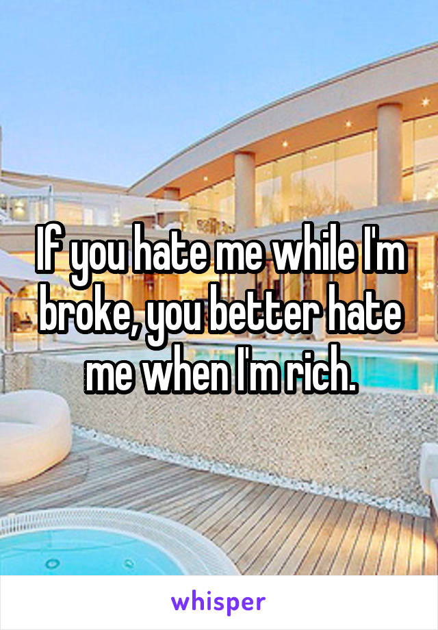 If you hate me while I'm broke, you better hate me when I'm rich.