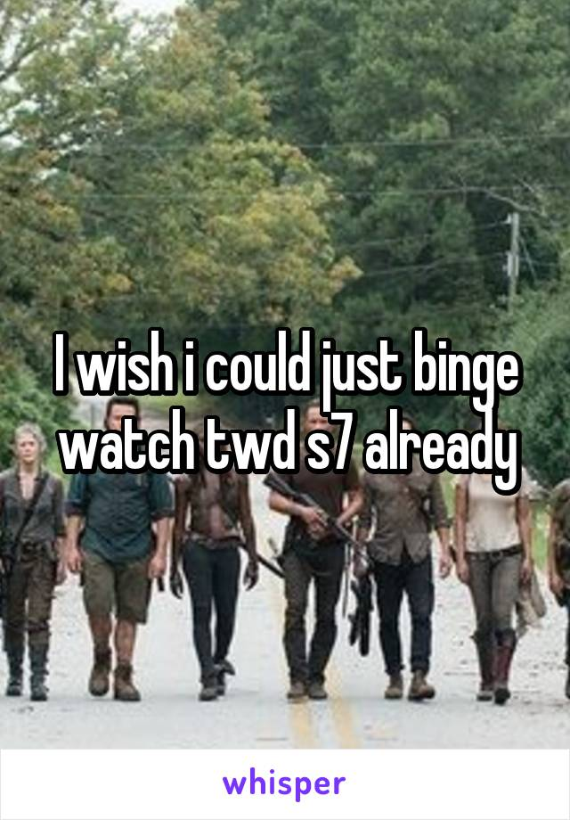 I wish i could just binge watch twd s7 already