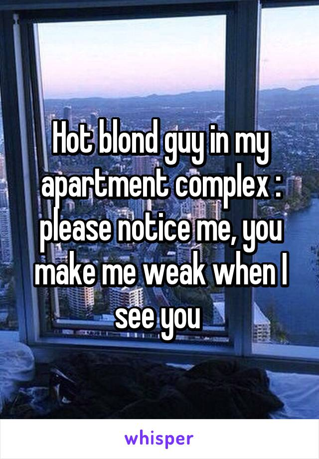 Hot blond guy in my apartment complex : please notice me, you make me weak when I see you