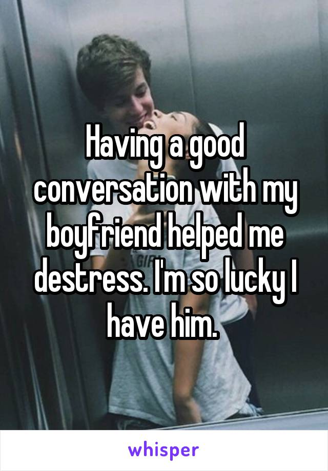 Having a good conversation with my boyfriend helped me destress. I'm so lucky I have him.