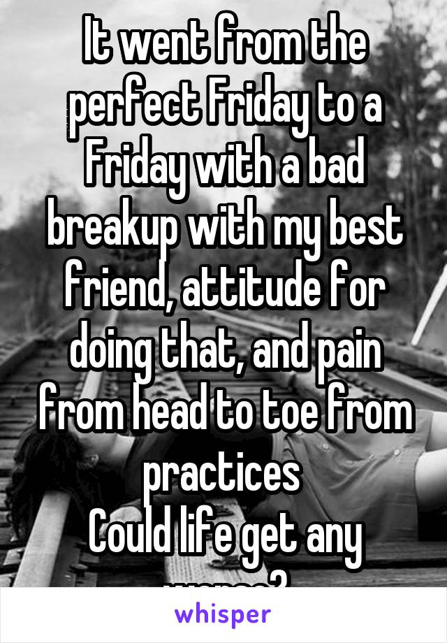 It went from the perfect Friday to a Friday with a bad breakup with my best friend, attitude for doing that, and pain from head to toe from practices  Could life get any worse?