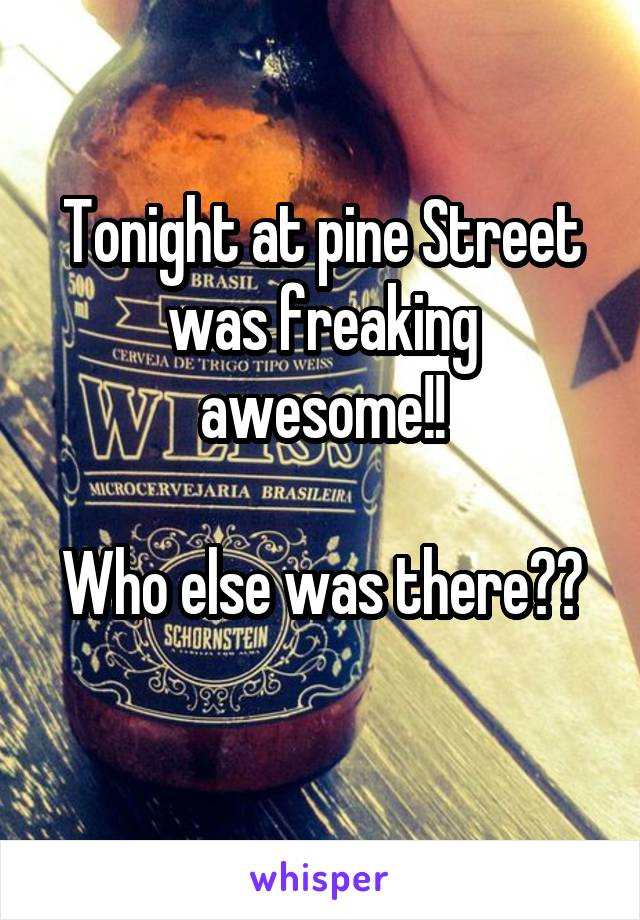 Tonight at pine Street was freaking awesome!!  Who else was there??