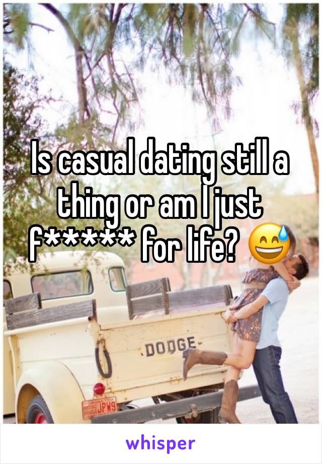 Is casual dating still a thing or am I just f***** for life? 😅