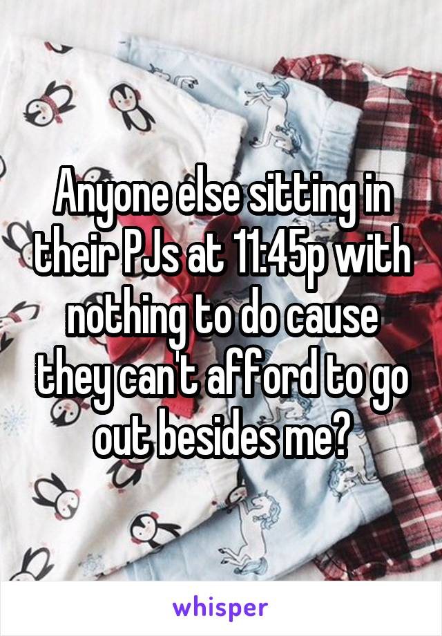 Anyone else sitting in their PJs at 11:45p with nothing to do cause they can't afford to go out besides me?