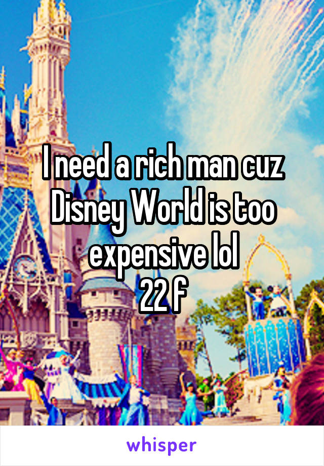 I need a rich man cuz Disney World is too expensive lol 22 f