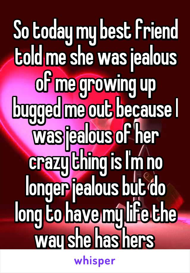 So today my best friend told me she was jealous of me growing up bugged me out because I was jealous of her crazy thing is I'm no longer jealous but do long to have my life the way she has hers