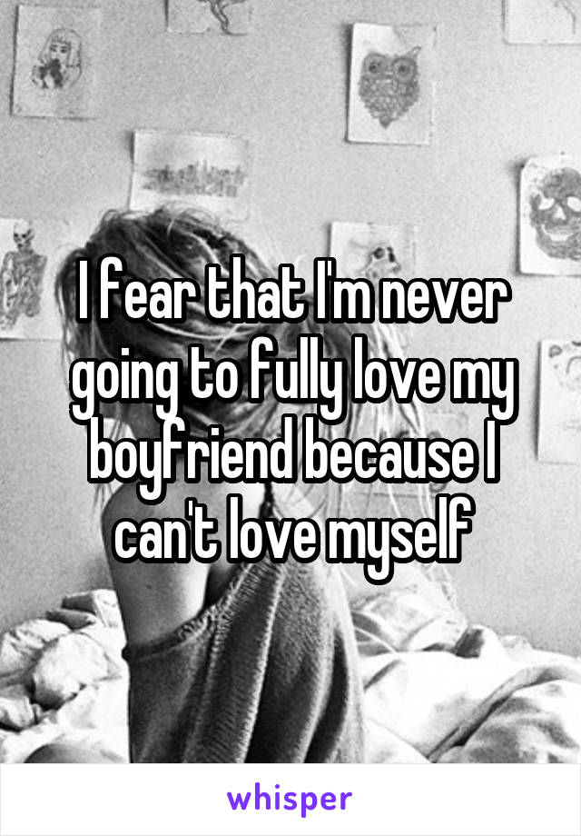 I fear that I'm never going to fully love my boyfriend because I can't love myself