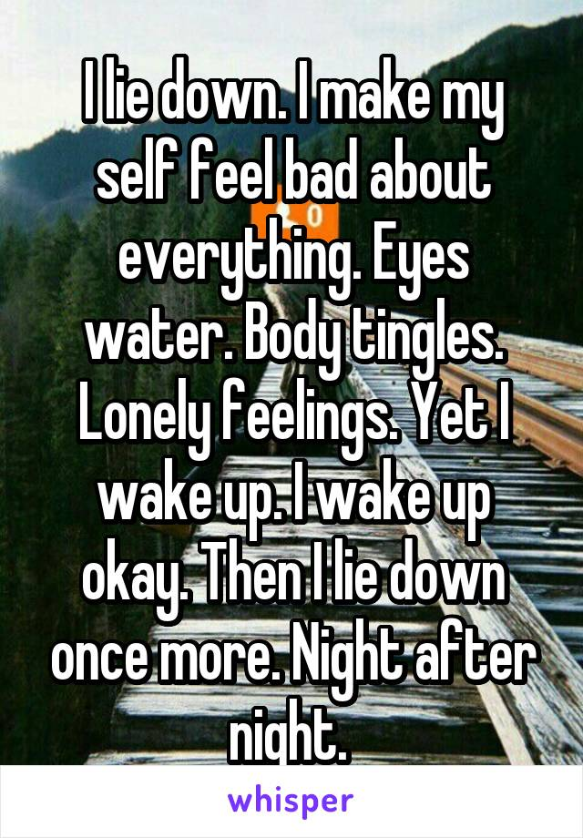I lie down. I make my self feel bad about everything. Eyes water. Body tingles. Lonely feelings. Yet I wake up. I wake up okay. Then I lie down once more. Night after night.