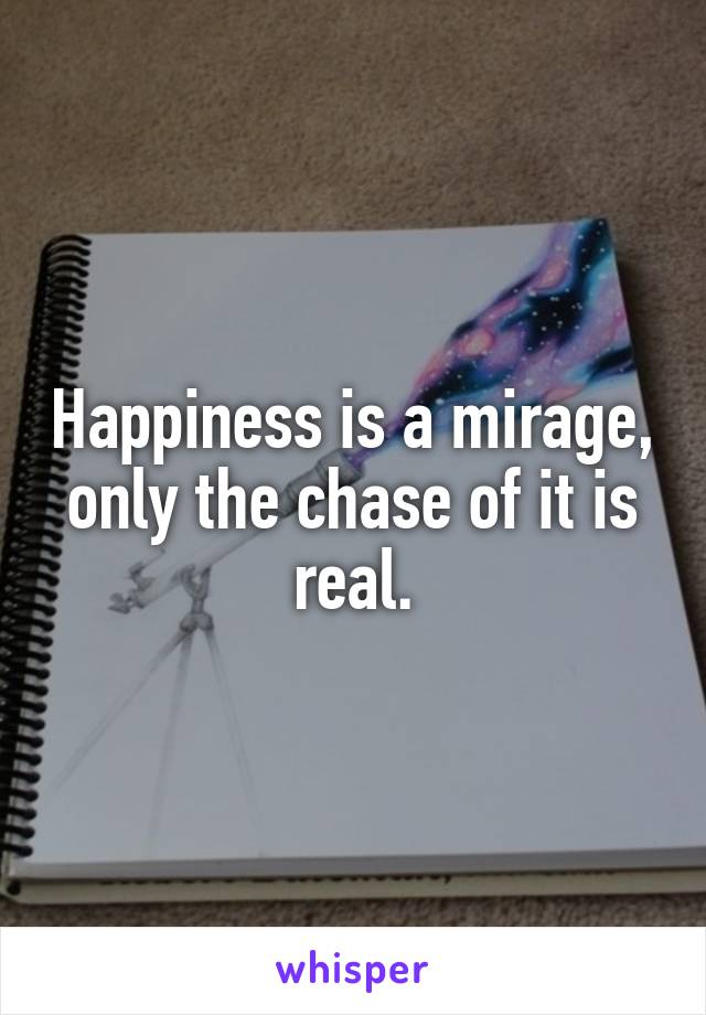 Happiness is a mirage, only the chase of it is real.