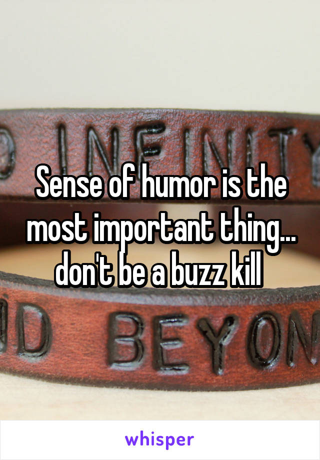Sense of humor is the most important thing... don't be a buzz kill