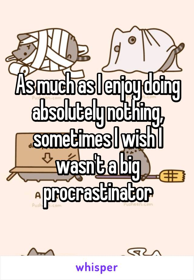 As much as I enjoy doing absolutely nothing, sometimes I wish I wasn't a big procrastinator