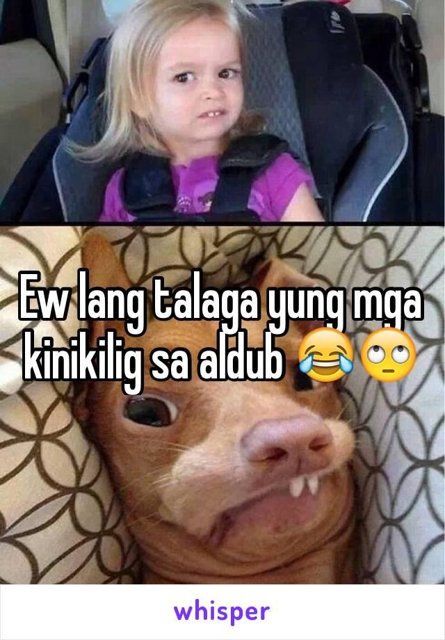 Ew lang talaga yung mga kinikilig sa aldub 😂🙄