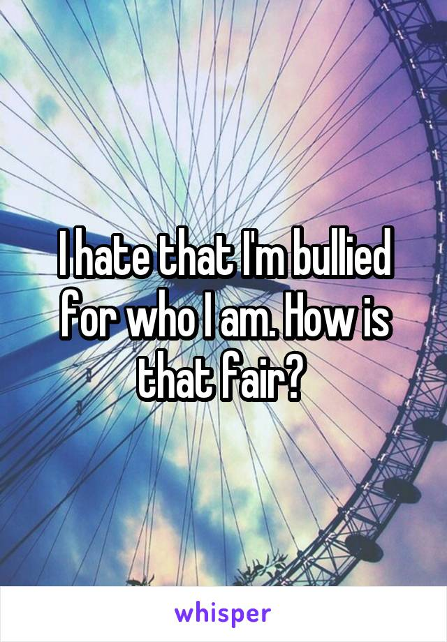 I hate that I'm bullied for who I am. How is that fair?