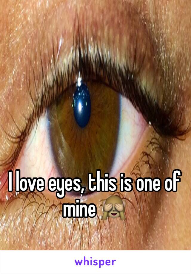 I love eyes, this is one of mine 🙈