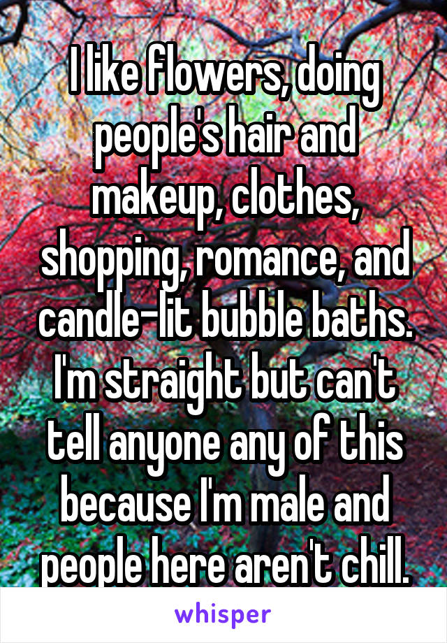 I like flowers, doing people's hair and makeup, clothes, shopping, romance, and candle-lit bubble baths. I'm straight but can't tell anyone any of this because I'm male and people here aren't chill.