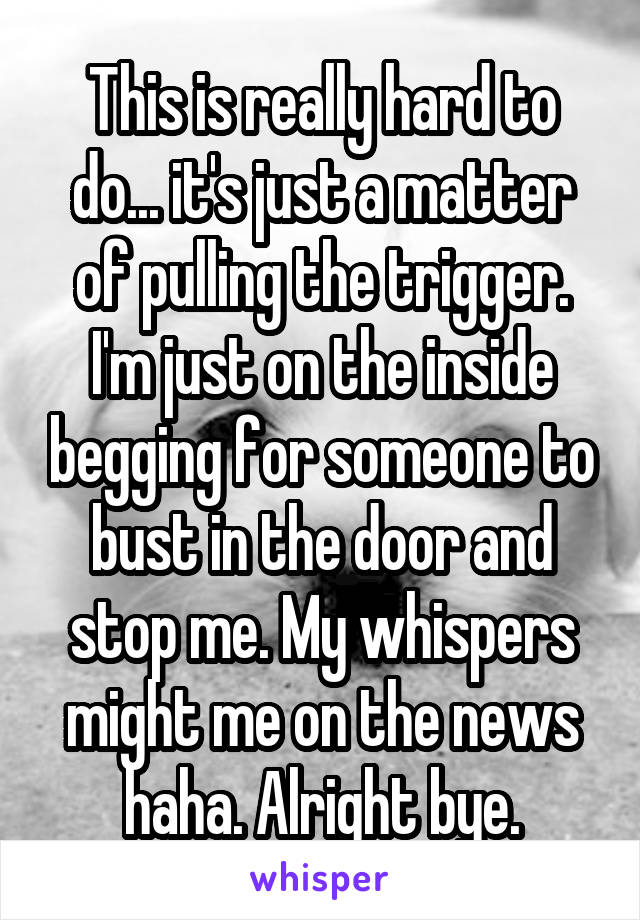 This is really hard to do... it's just a matter of pulling the trigger. I'm just on the inside begging for someone to bust in the door and stop me. My whispers might me on the news haha. Alright bye.