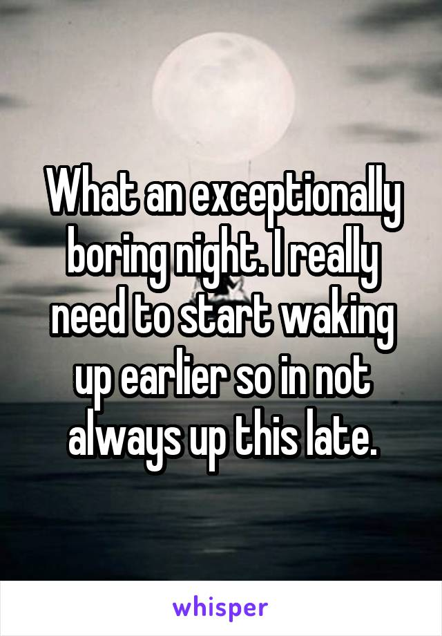 What an exceptionally boring night. I really need to start waking up earlier so in not always up this late.