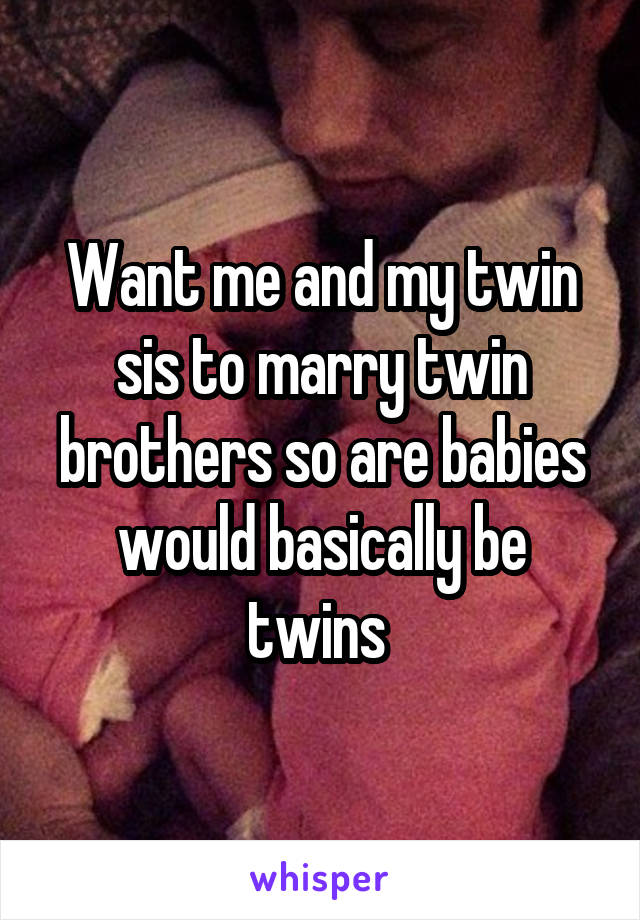 Want me and my twin sis to marry twin brothers so are babies would basically be twins