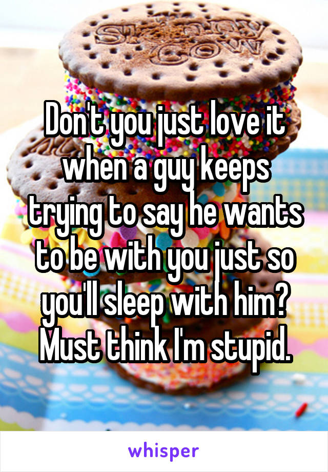Don't you just love it when a guy keeps trying to say he wants to be with you just so you'll sleep with him? Must think I'm stupid.