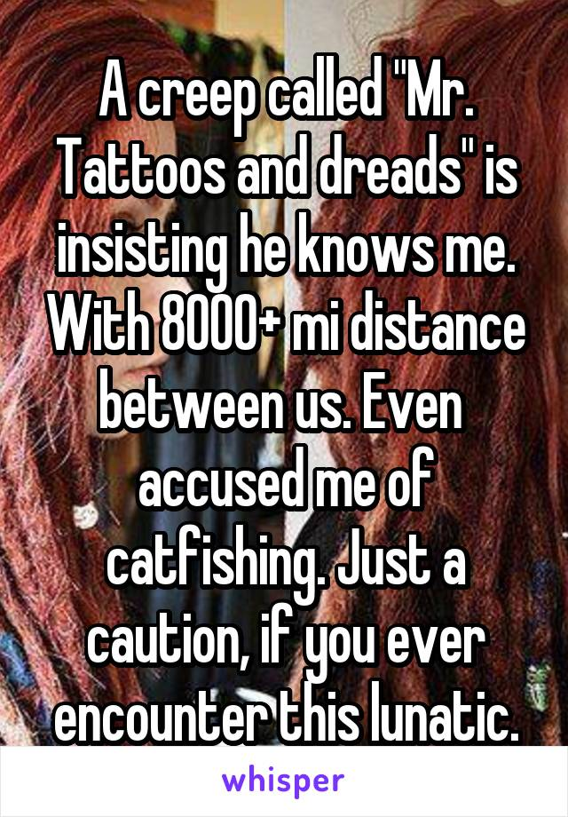 """A creep called """"Mr. Tattoos and dreads"""" is insisting he knows me. With 8000+ mi distance between us. Even  accused me of catfishing. Just a caution, if you ever encounter this lunatic."""
