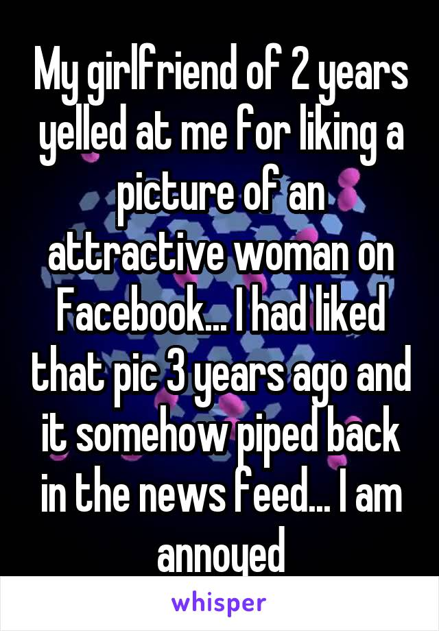 My girlfriend of 2 years yelled at me for liking a picture of an attractive woman on Facebook... I had liked that pic 3 years ago and it somehow piped back in the news feed... I am annoyed