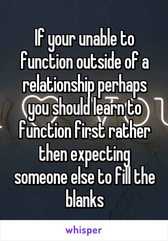 If your unable to function outside of a relationship perhaps you should learn to function first rather then expecting someone else to fill the blanks