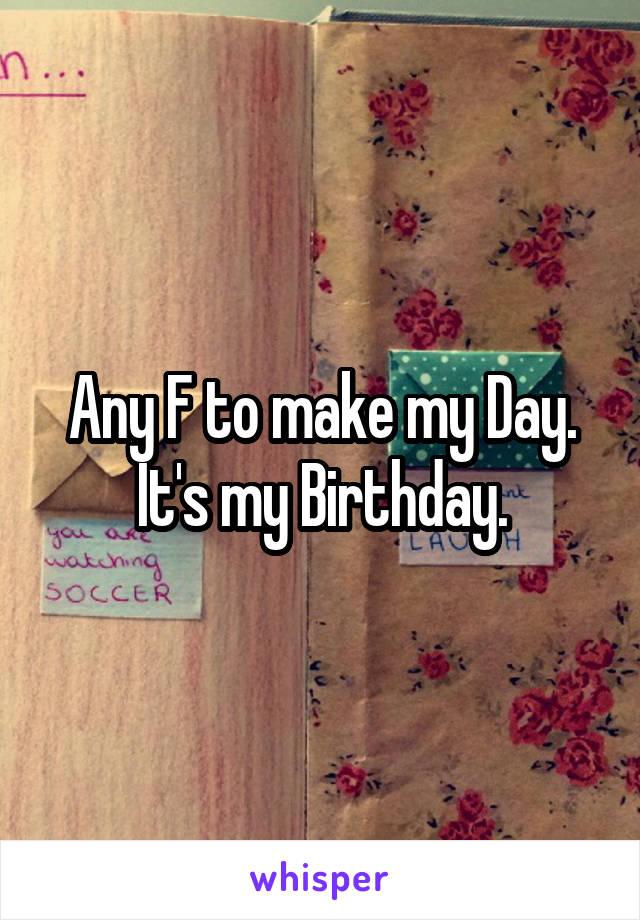 Any F to make my Day. It's my Birthday.