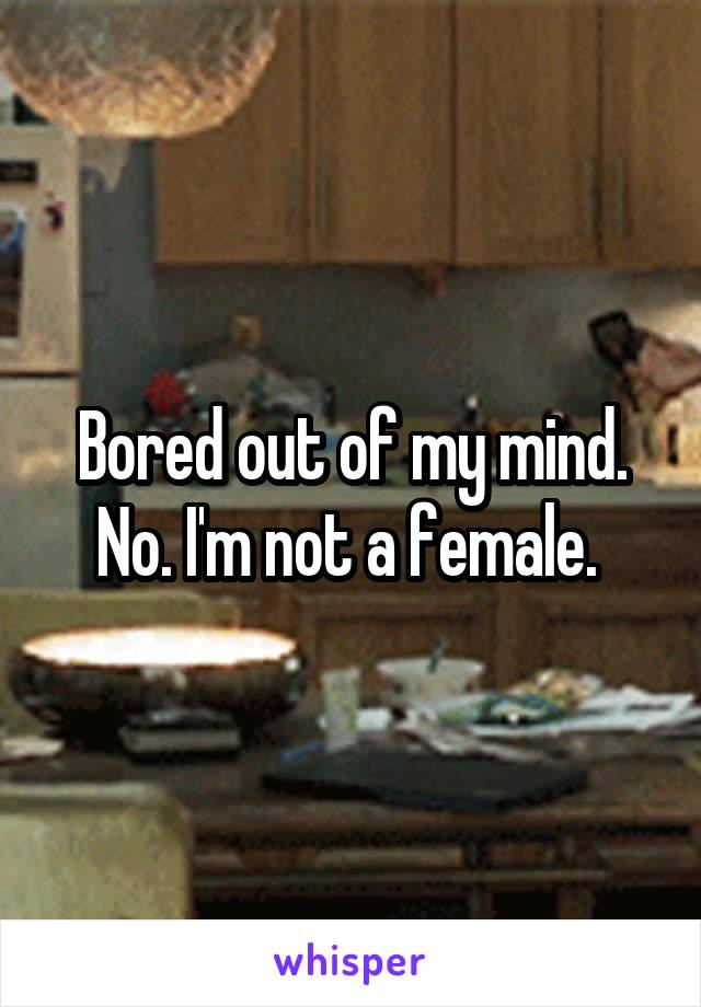 Bored out of my mind. No. I'm not a female.