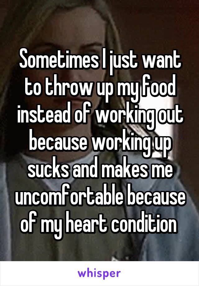 Sometimes I just want to throw up my food instead of working out because working up sucks and makes me uncomfortable because of my heart condition