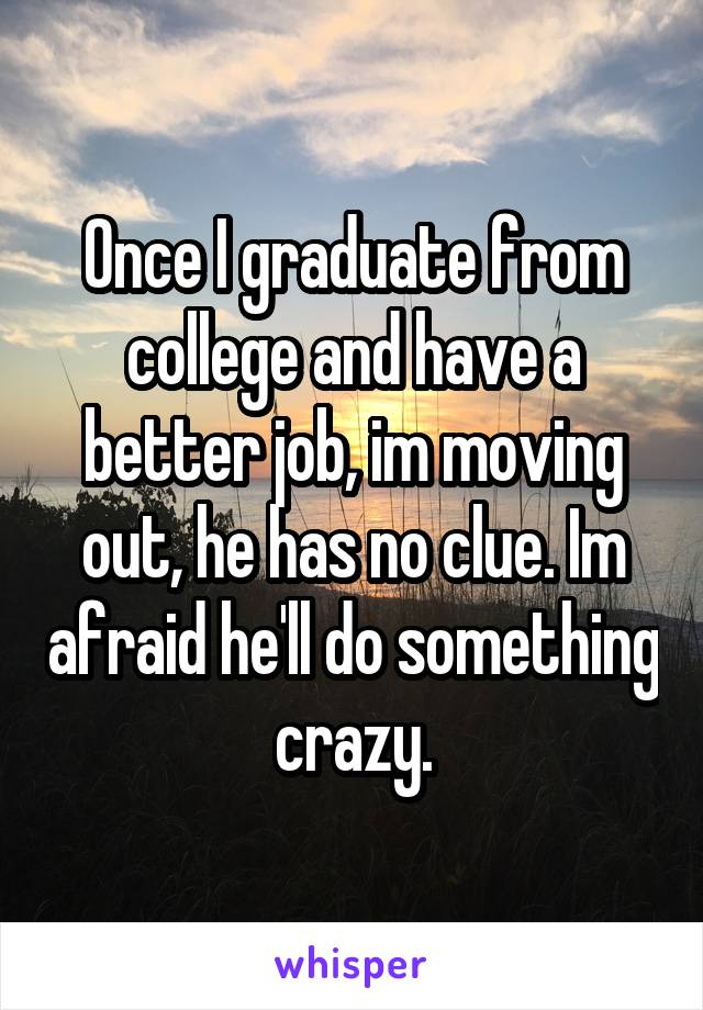Once I graduate from college and have a better job, im moving out, he has no clue. Im afraid he'll do something crazy.