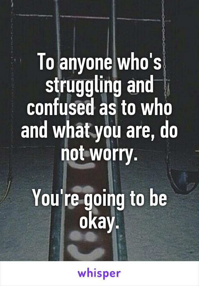 To anyone who's struggling and confused as to who and what you are, do not worry.  You're going to be okay.