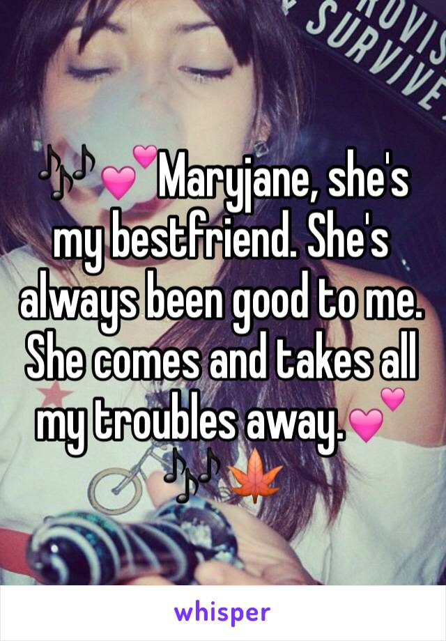🎶💕Maryjane, she's my bestfriend. She's always been good to me. She comes and takes all my troubles away.💕🎶🍁