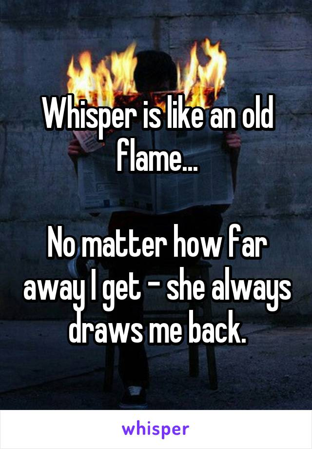 Whisper is like an old flame...  No matter how far away I get - she always draws me back.