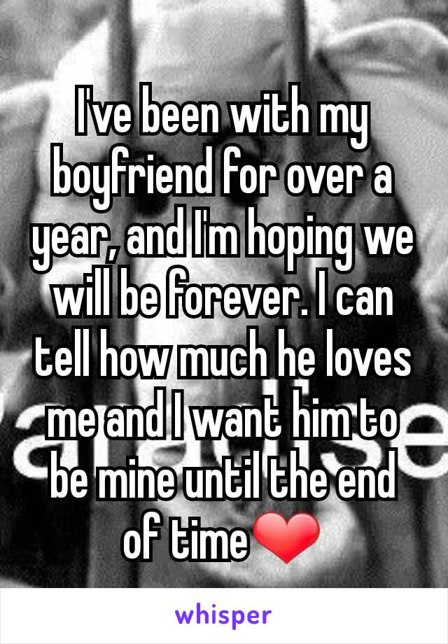 I've been with my boyfriend for over a year, and I'm hoping we will be forever. I can tell how much he loves me and I want him to be mine until the end of time❤