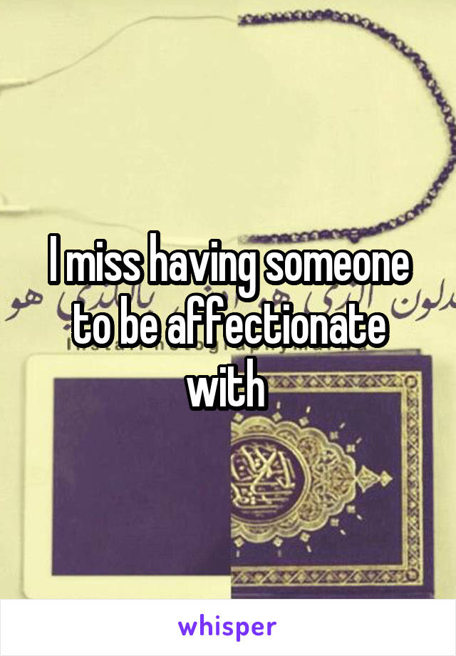 I miss having someone to be affectionate with