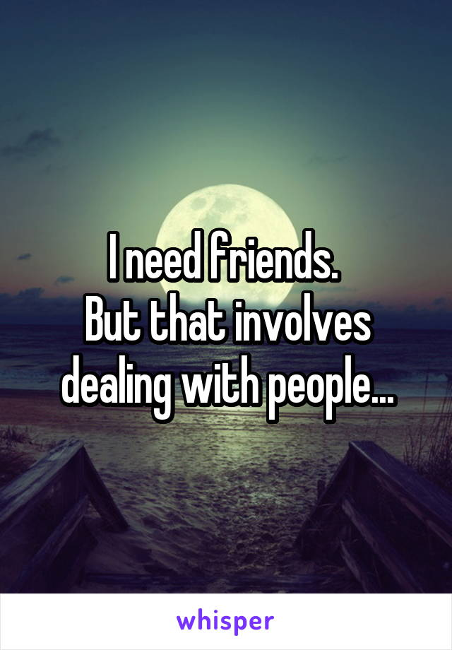 I need friends.  But that involves dealing with people...