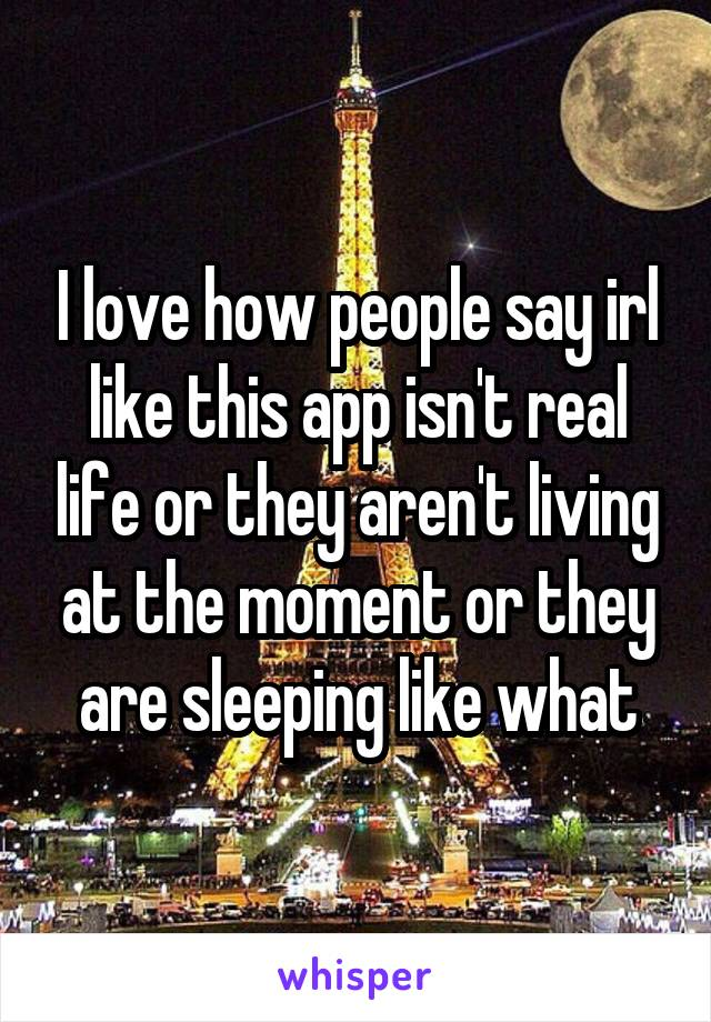 I love how people say irl like this app isn't real life or they aren't living at the moment or they are sleeping like what
