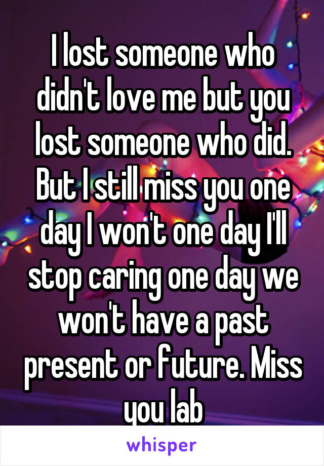 I lost someone who didn't love me but you lost someone who did. But I still miss you one day I won't one day I'll stop caring one day we won't have a past present or future. Miss you lab