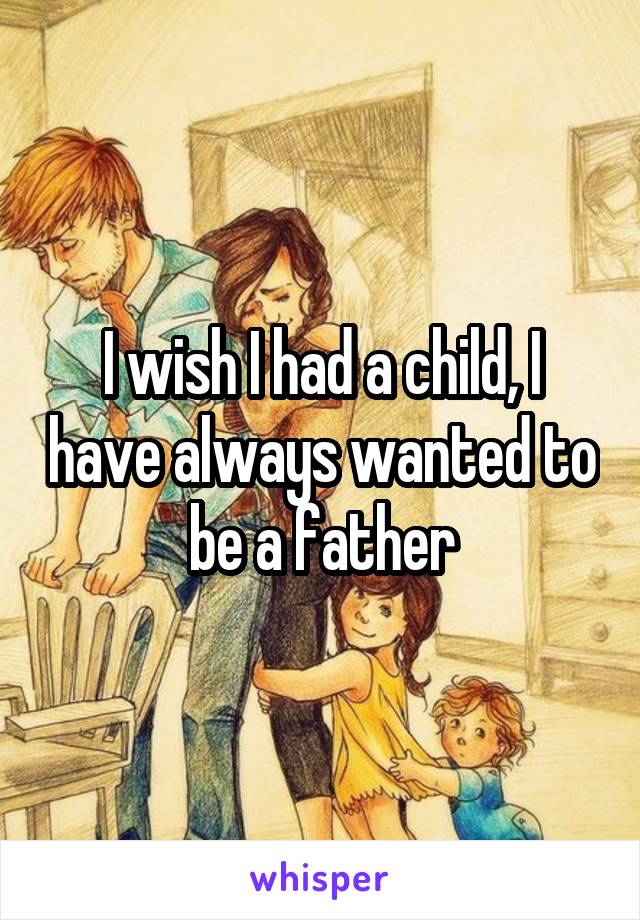 I wish I had a child, I have always wanted to be a father
