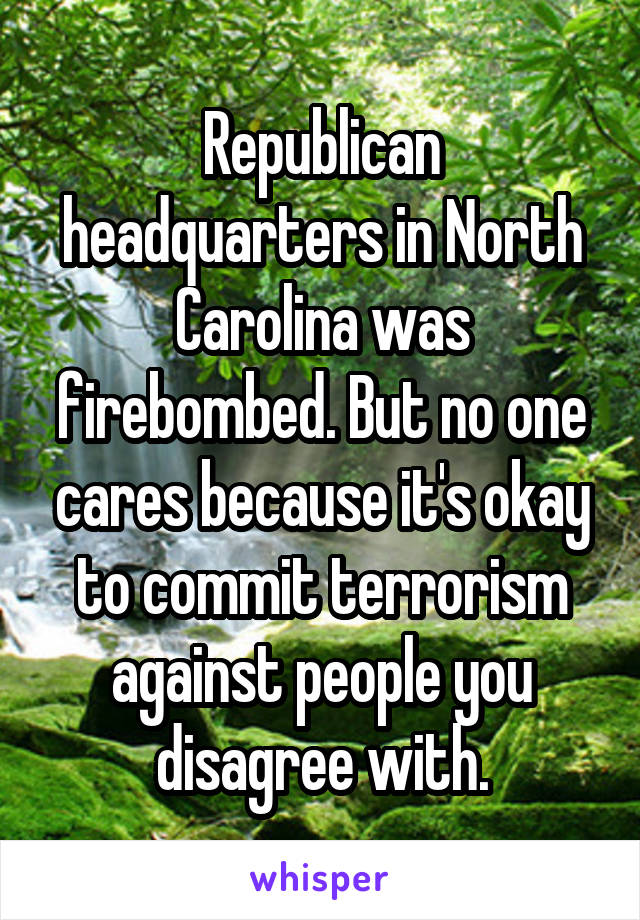 Republican headquarters in North Carolina was firebombed. But no one cares because it's okay to commit terrorism against people you disagree with.