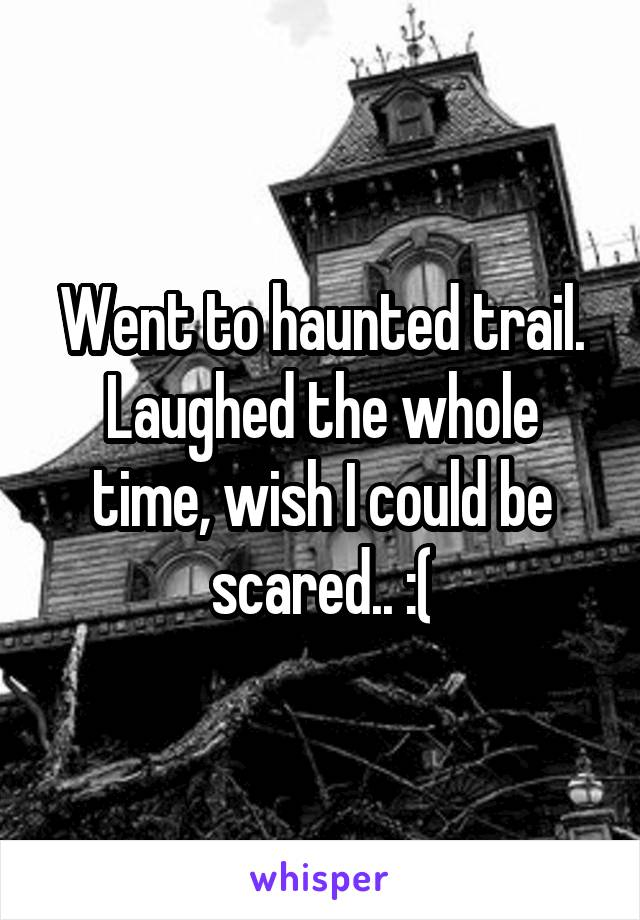Went to haunted trail. Laughed the whole time, wish I could be scared.. :(