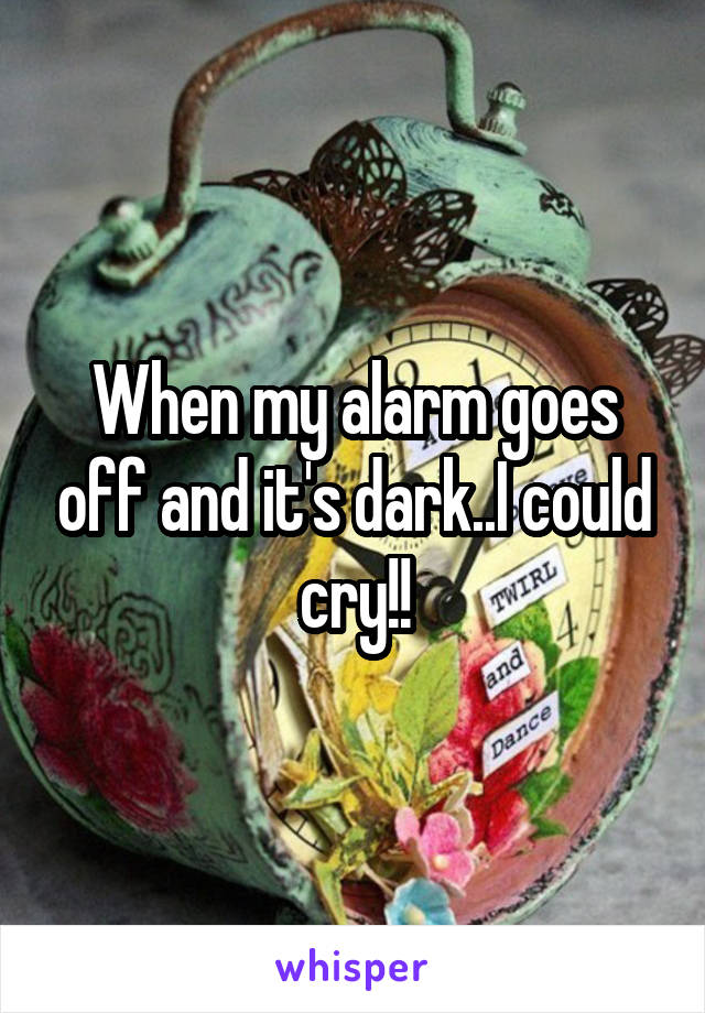 When my alarm goes off and it's dark..I could cry!!