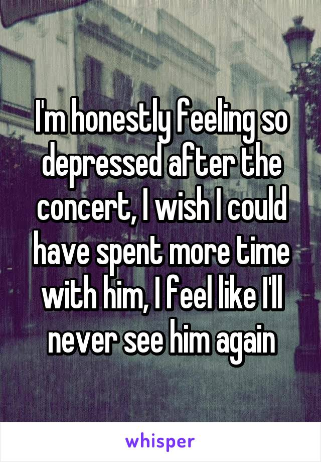 I'm honestly feeling so depressed after the concert, I wish I could have spent more time with him, I feel like I'll never see him again