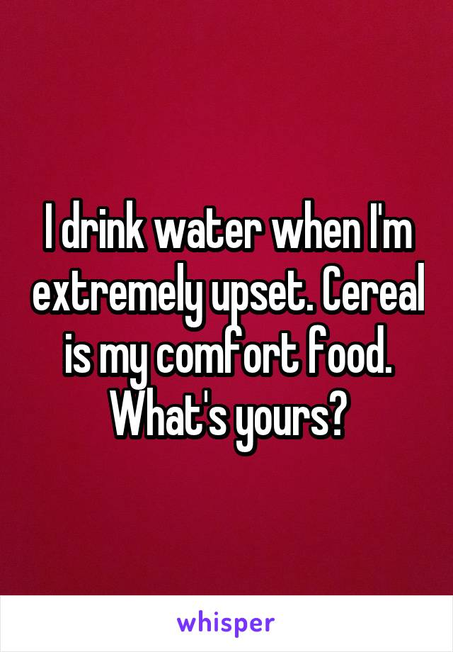 I drink water when I'm extremely upset. Cereal is my comfort food. What's yours?