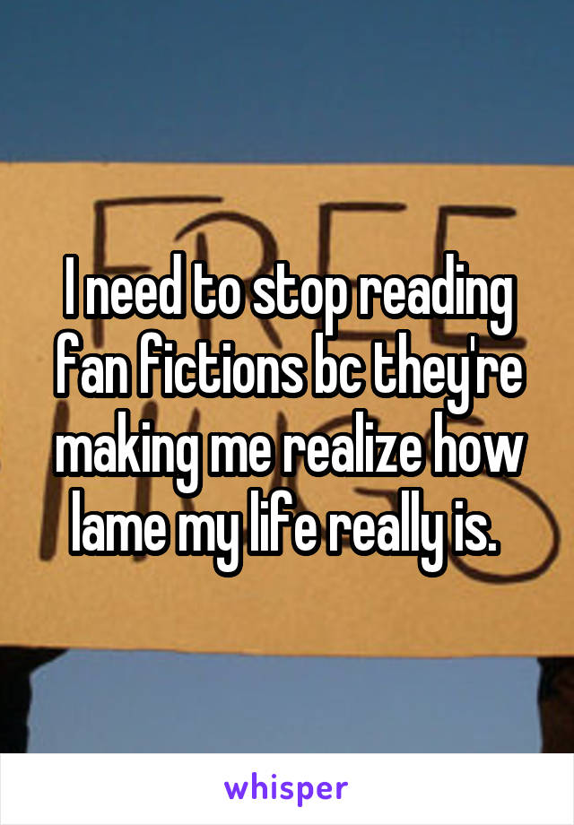 I need to stop reading fan fictions bc they're making me realize how lame my life really is.