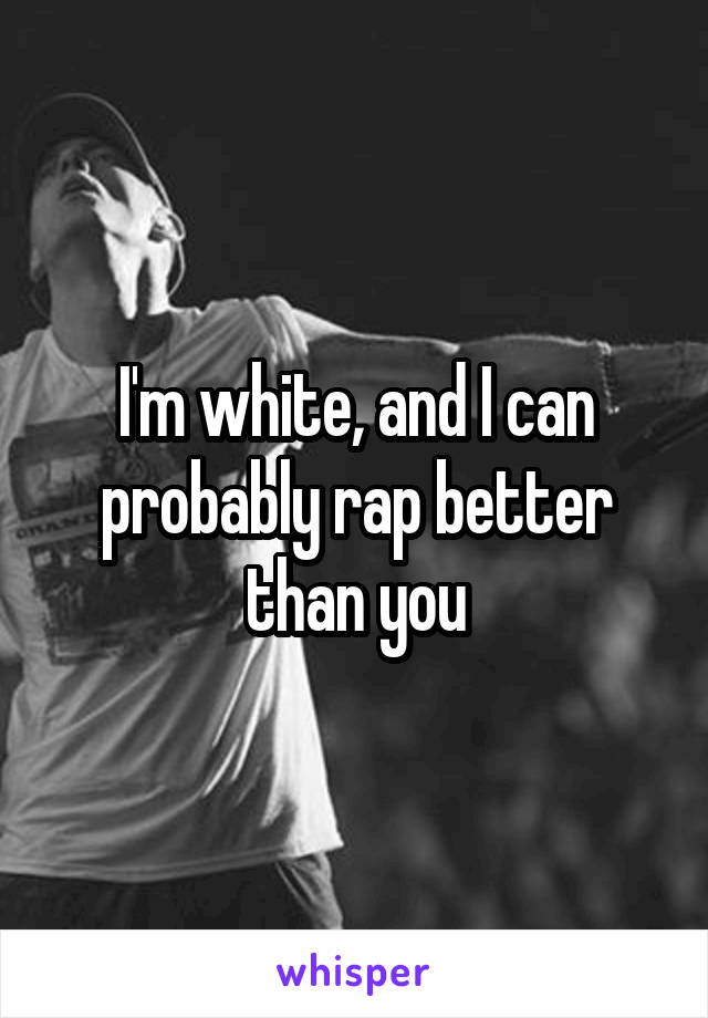 I'm white, and I can probably rap better than you